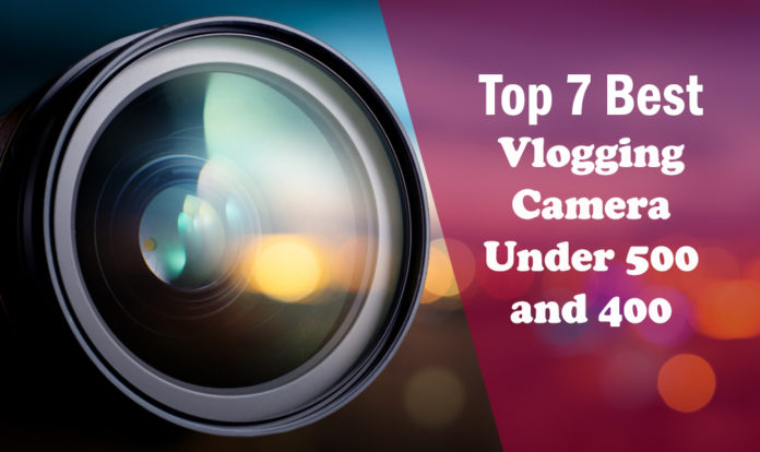 Top 7 Best Vlogging Cameras under 400 and 500